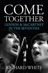 Come Together: Lennon and McCartney In The Seventies by Richard White